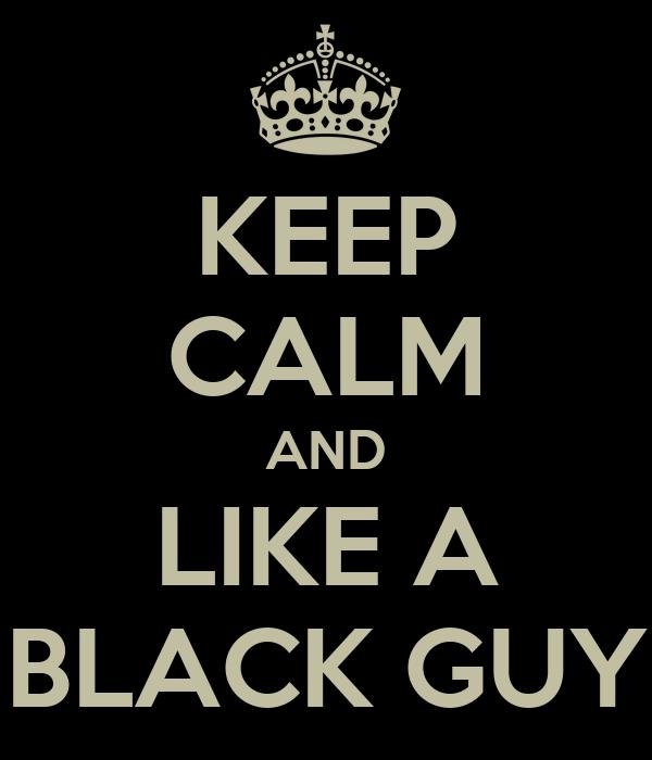 KEEP CALM AND LIKE A BLACK GUY