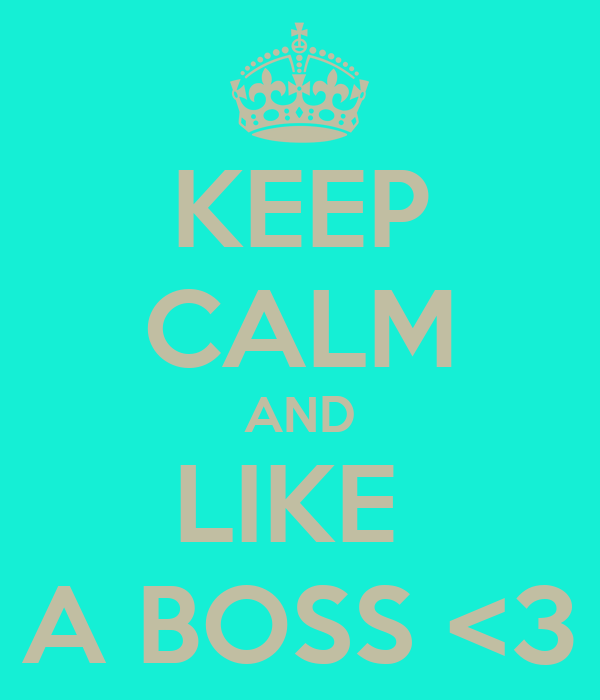 KEEP CALM AND LIKE  A BOSS <3