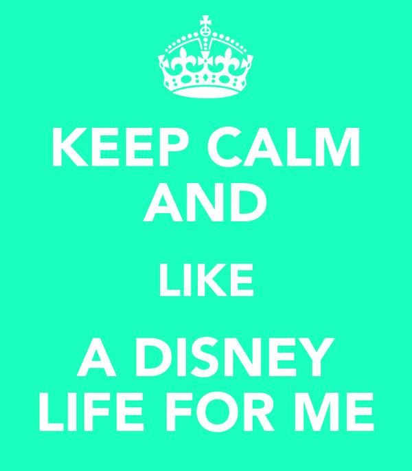 KEEP CALM AND LIKE A DISNEY LIFE FOR ME