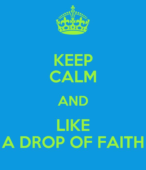 KEEP CALM AND LIKE A DROP OF FAITH