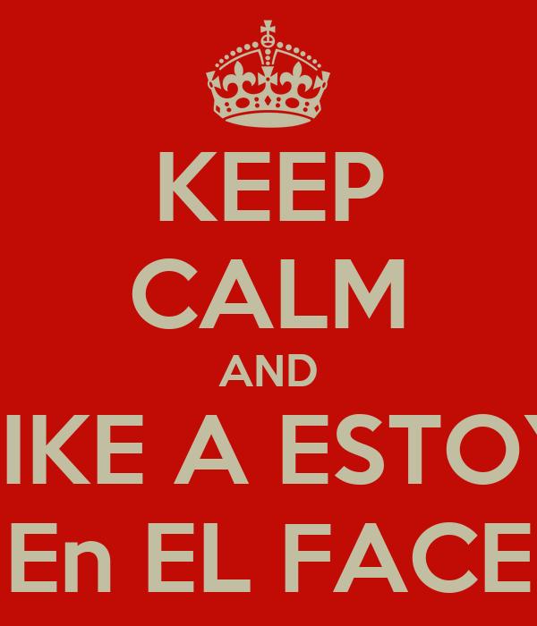 KEEP CALM AND LIKE A ESTOY En EL FACE