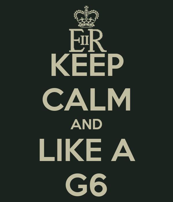 KEEP CALM AND LIKE A G6