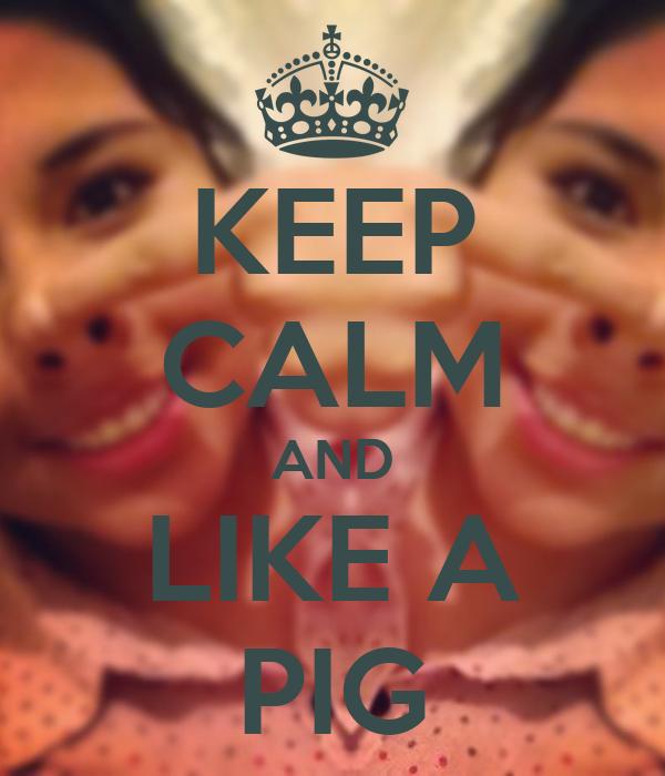 KEEP CALM AND LIKE A PIG