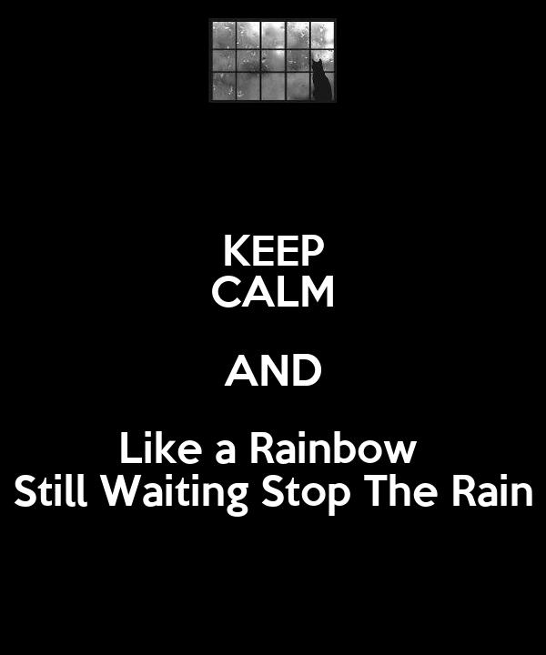 KEEP CALM AND Like a Rainbow  Still Waiting Stop The Rain