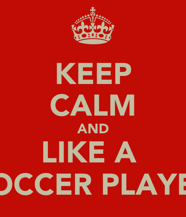 KEEP CALM AND LIKE A  SOCCER PLAYER