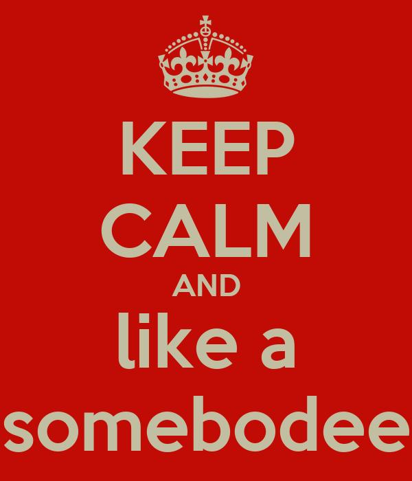 KEEP CALM AND like a somebodee