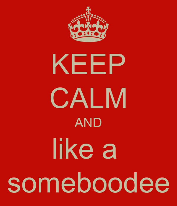 KEEP CALM AND like a  someboodee