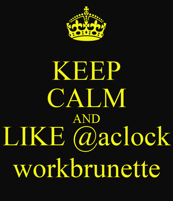 KEEP CALM AND LIKE @aclock workbrunette