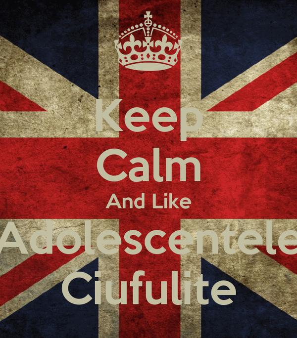 Keep Calm And Like Adolescentele Ciufulite