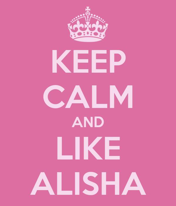 KEEP CALM AND LIKE ALISHA