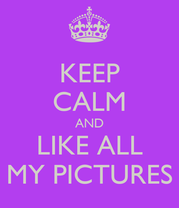 KEEP CALM AND LIKE ALL MY PICTURES