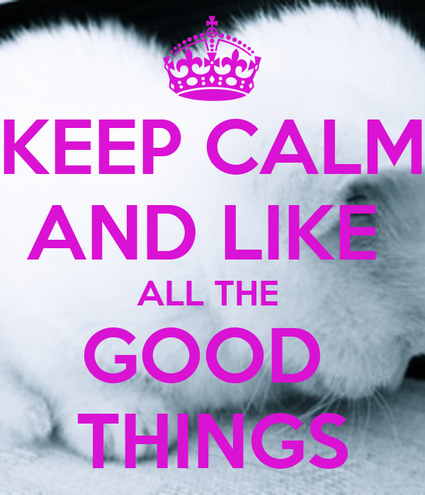 KEEP CALM AND LIKE  ALL THE  GOOD  THINGS