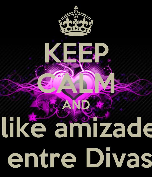 KEEP CALM AND  like amizade  entre Divas