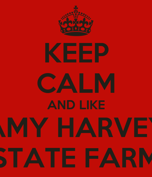 KEEP CALM AND LIKE AMY HARVEY STATE FARM