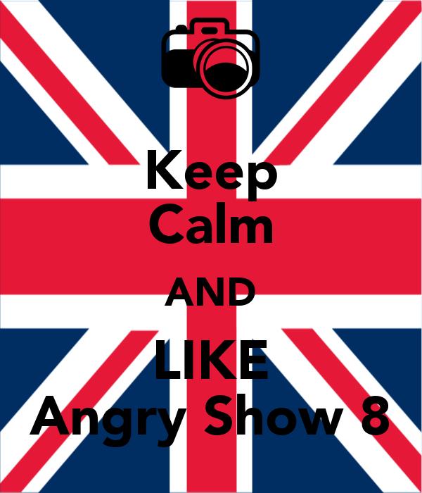 Keep Calm AND LIKE Angry Show 8