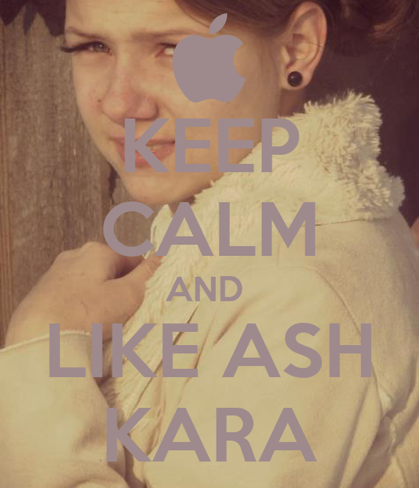KEEP CALM AND  LIKE ASH KARA