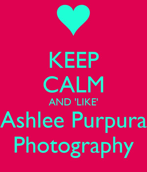 KEEP CALM AND 'LIKE' Ashlee Purpura Photography