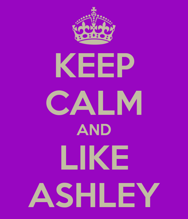 KEEP CALM AND LIKE ASHLEY