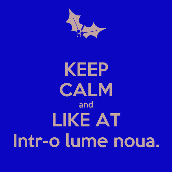 KEEP CALM and LIKE AT Intr-o lume noua.