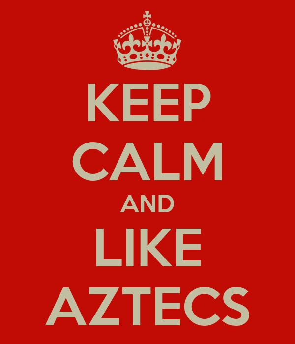 KEEP CALM AND LIKE AZTECS