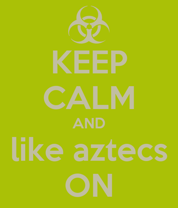KEEP CALM AND like aztecs ON