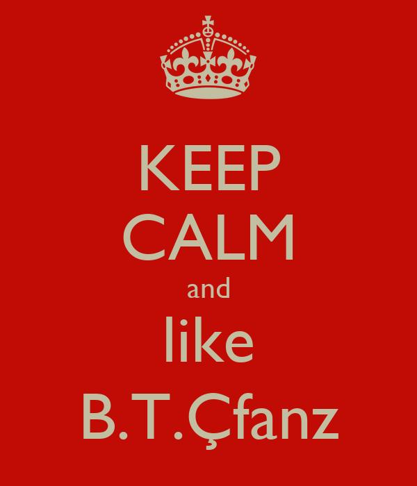 KEEP CALM and like B.T.Çfanz