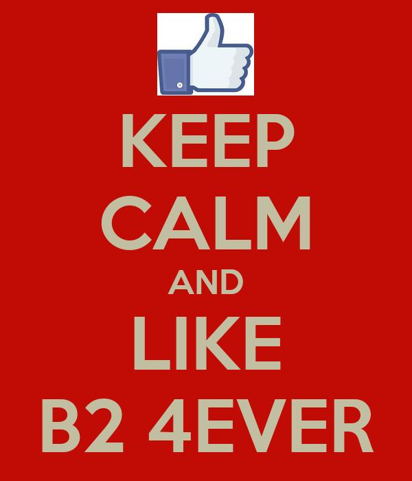 KEEP CALM AND LIKE B2 4EVER