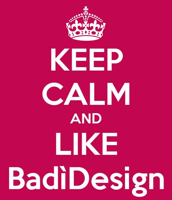 KEEP CALM AND LIKE BadìDesign