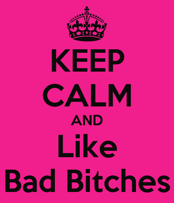 KEEP CALM AND Like Bad Bitches