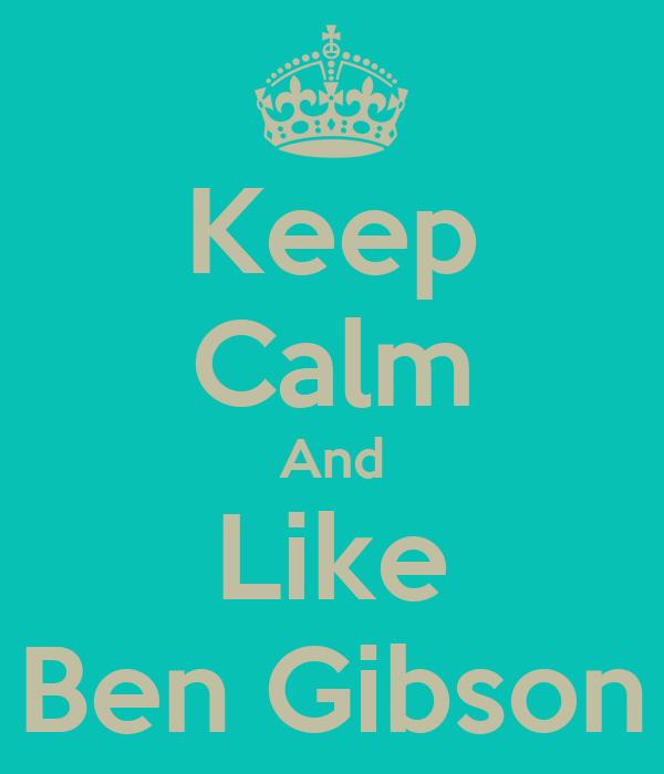 Keep Calm And Like Ben Gibson
