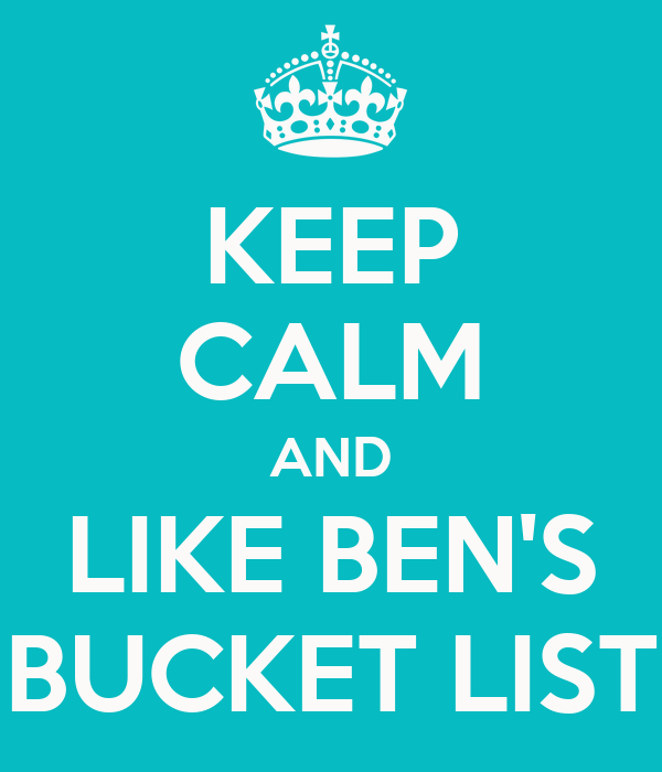 KEEP CALM AND LIKE BEN'S BUCKET LIST