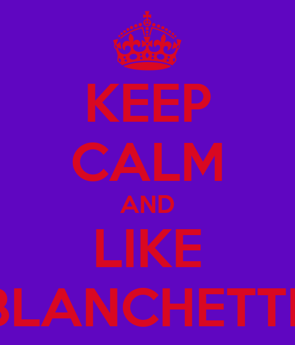 KEEP CALM AND LIKE BLANCHETTE