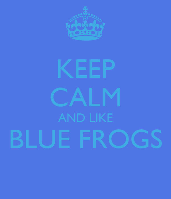 KEEP CALM AND LIKE BLUE FROGS