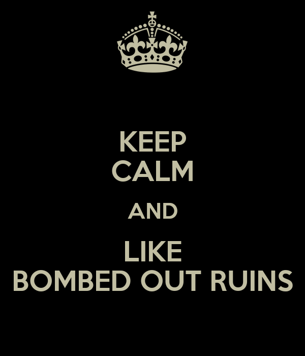 KEEP CALM AND LIKE BOMBED OUT RUINS