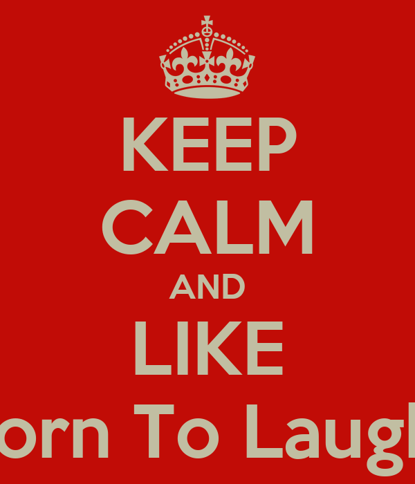 KEEP CALM AND LIKE Born To Laugh