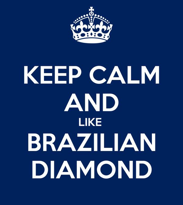 KEEP CALM AND LIKE  BRAZILIAN DIAMOND