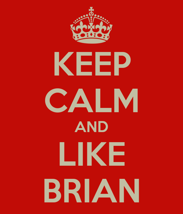 KEEP CALM AND LIKE BRIAN