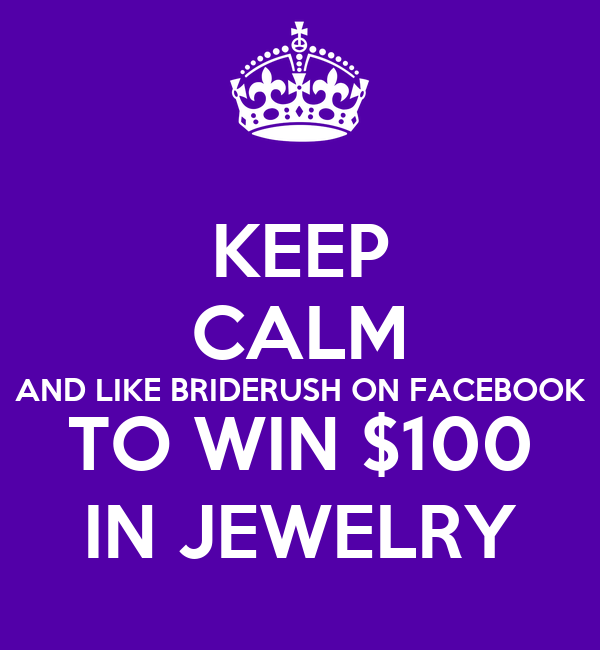 KEEP CALM AND LIKE BRIDERUSH ON FACEBOOK TO WIN $100 IN JEWELRY