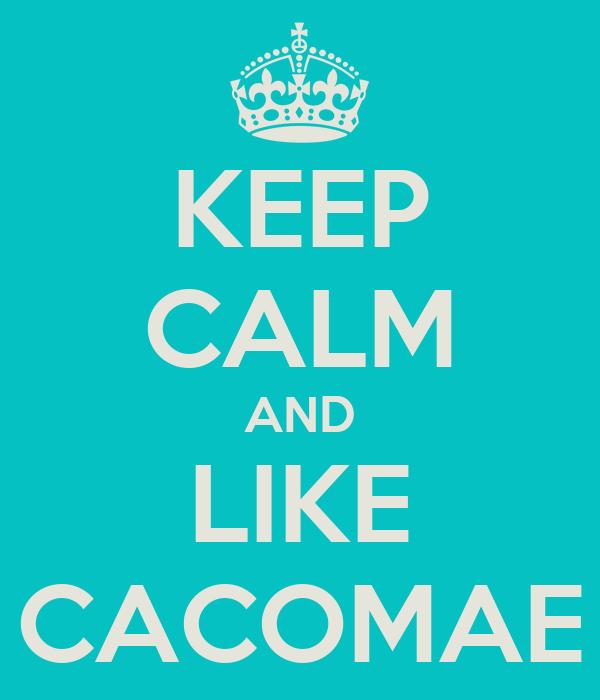 KEEP CALM AND LIKE CACOMAE