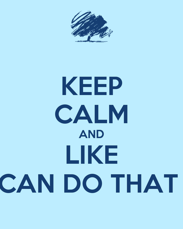 KEEP CALM AND LIKE CAN DO THAT