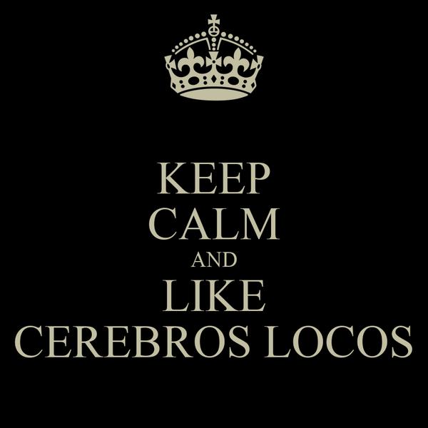 KEEP CALM AND LIKE CEREBROS LOCOS