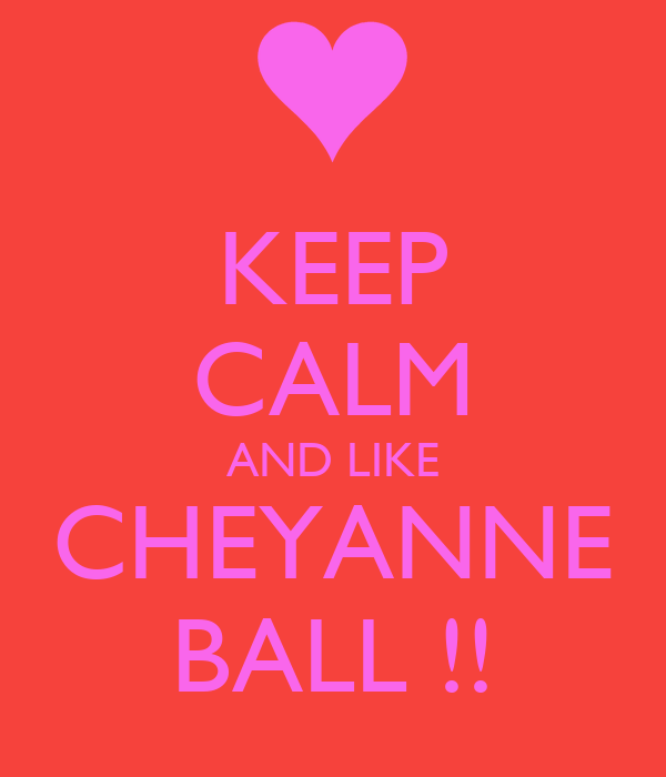 KEEP CALM AND LIKE CHEYANNE BALL !!