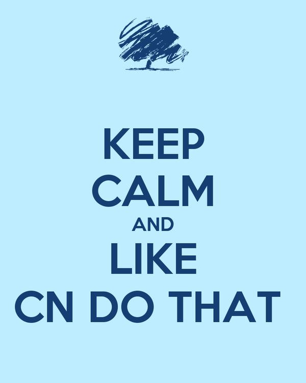 KEEP CALM AND LIKE CN DO THAT