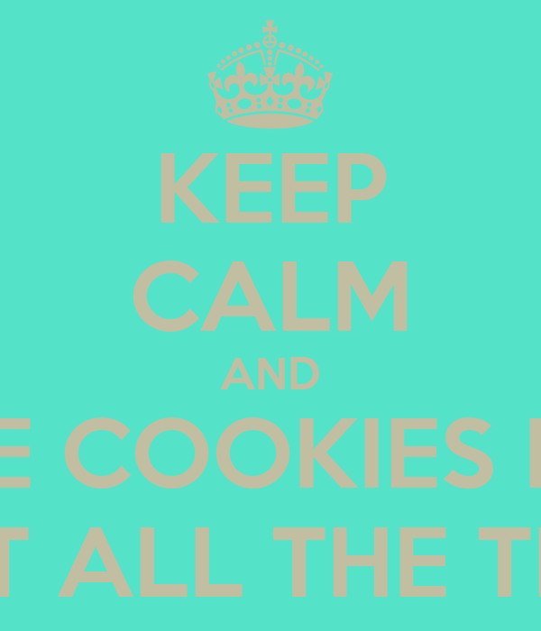 KEEP CALM AND LIKE COOKIES BUT NOT ALL THE TIME!