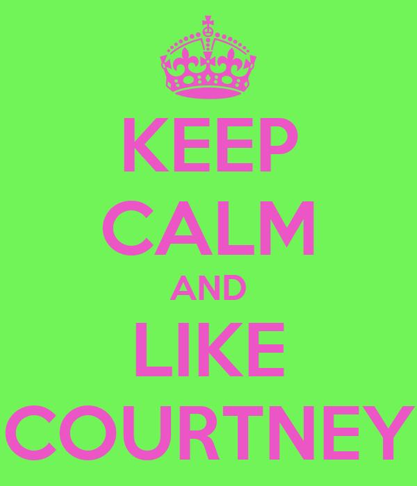 KEEP CALM AND LIKE COURTNEY