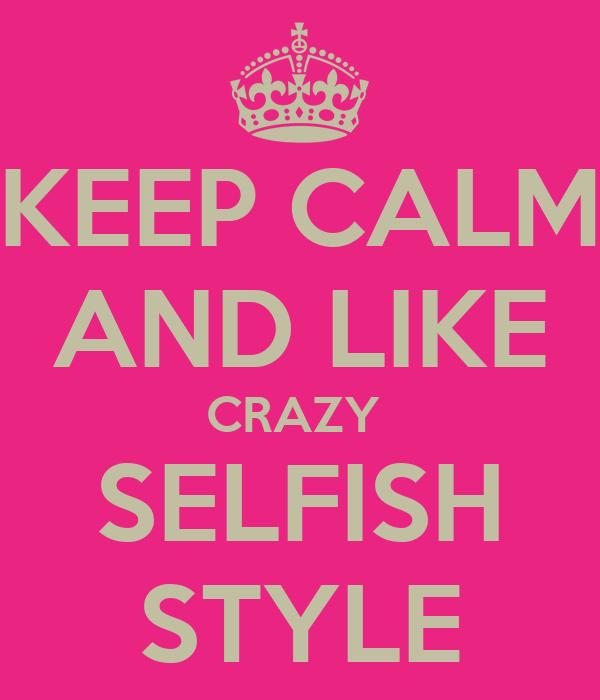 KEEP CALM AND LIKE CRAZY  SELFISH STYLE