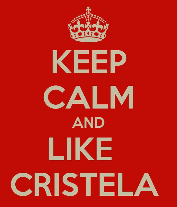 KEEP CALM AND LIKE   CRISTELA