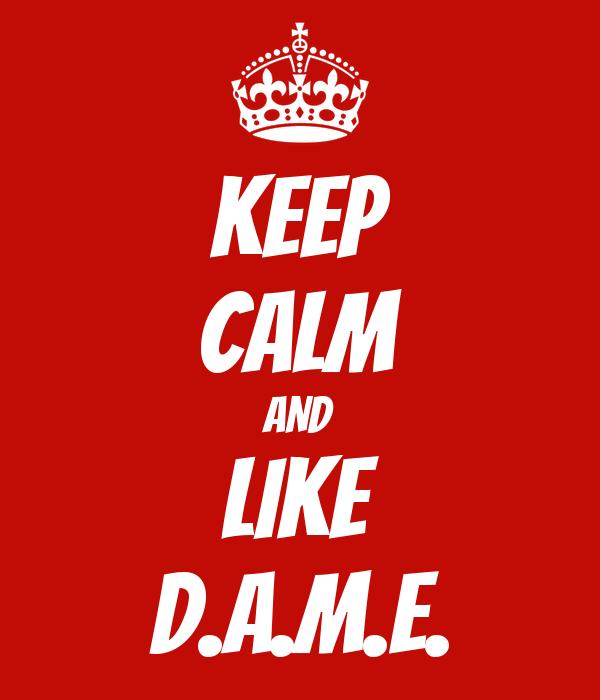 KEEP CALM AND Like D.A.M.E.