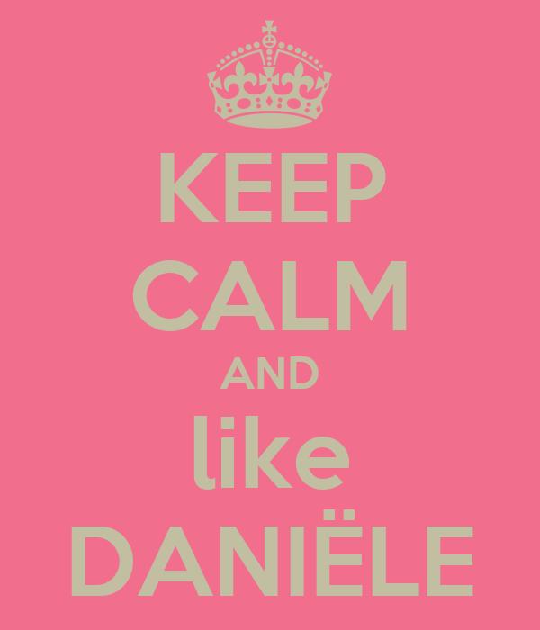 KEEP CALM AND like DANIËLE