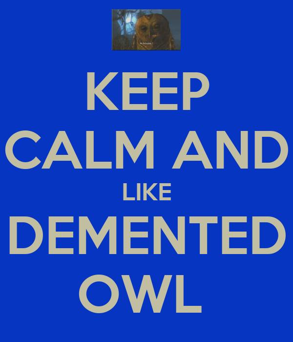KEEP CALM AND LIKE DEMENTED OWL